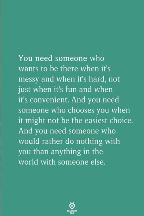 World, Fun, and Who: You need someone who  wants to be there when it's  messy and when it's hard, not  just when it's fun and when  it's convenient. And you need  someone who chooses you when  it might not be the easiest choice.  And you need someone who  would rather do nothing with  you than anything in the  world with someone else.