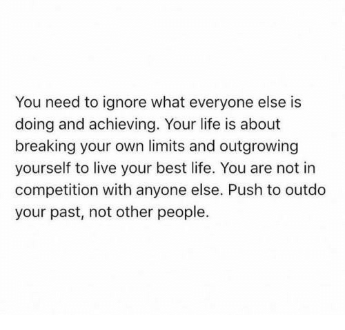Life, Best, and Live: You need to ignore what everyone else is  doing and achieving. Your life is about  breaking your own limits and outgrowing  yourself to live your best life. You are not in  competition with anyone else. Push to outdo  your past, not other people.