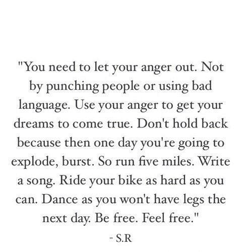 """Bad, Run, and True: """"You need to let your anger out. Not  by punching people or using bad  language. Use your anger to get your  dreams to come true. Don't hold back  because then one day you're going to  explode, burst. So run five miles. Write  a song. Ride your bike as hard as you  can. Dance as you won't have legs the  next day. Be free. Feel free.""""  S.R"""