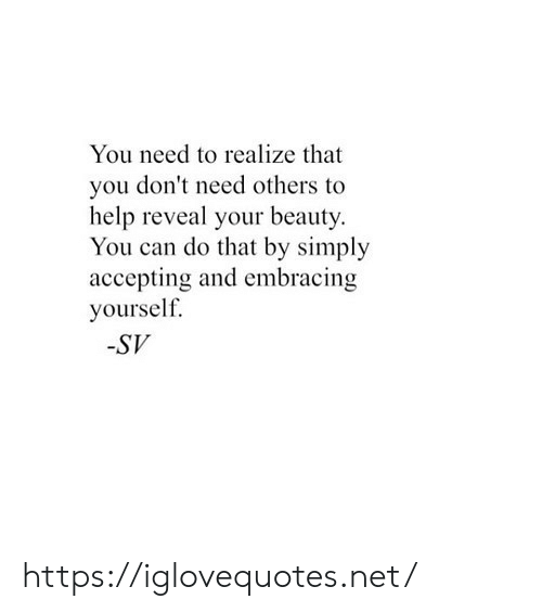 Accepting: You need to realize that  you don't need others to  help reveal your beauty  You can do that by simply  accepting and embracing  yourself  -SV https://iglovequotes.net/