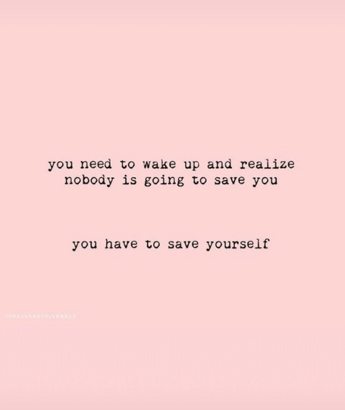 Save Yourself: you need to wake up and realize  nobody is going to save you  you have to save yourself  coexis cance-uuebir