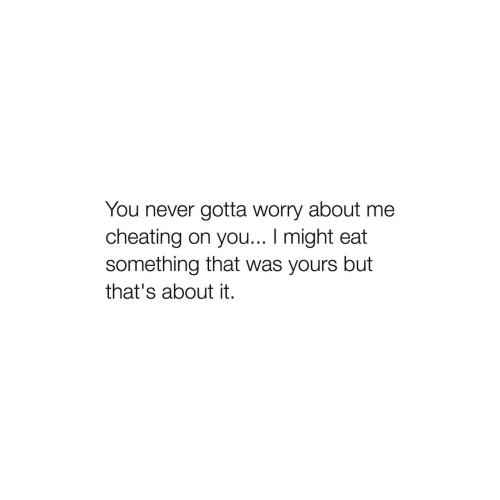 Cheating, Never, and You: You never gotta worry about me  cheating on you... I might eat  something that was yours but  that's about it.