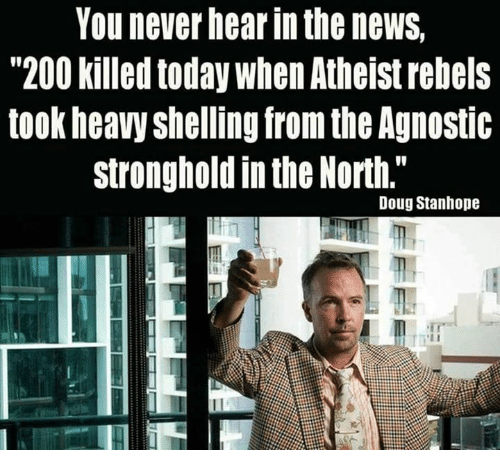 """Agnostic: You never hear in the newS,  """"200 killed today When Atheist rebels  took heavy shelling from the Agnostic  stronghold in the North.""""  Doug Stanhope"""
