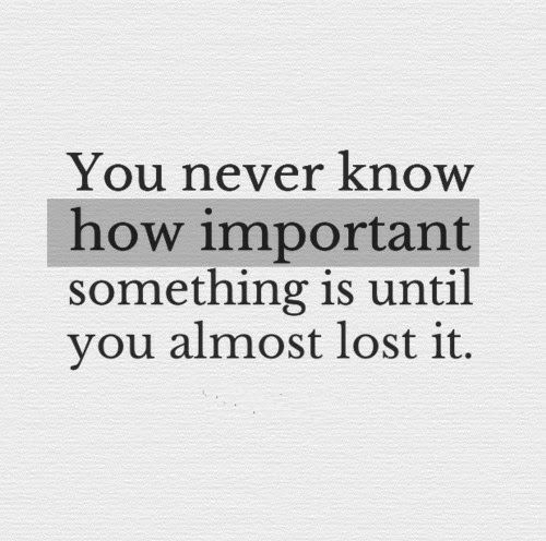 you never know: You never know  how important  something is until  you almost lost it.