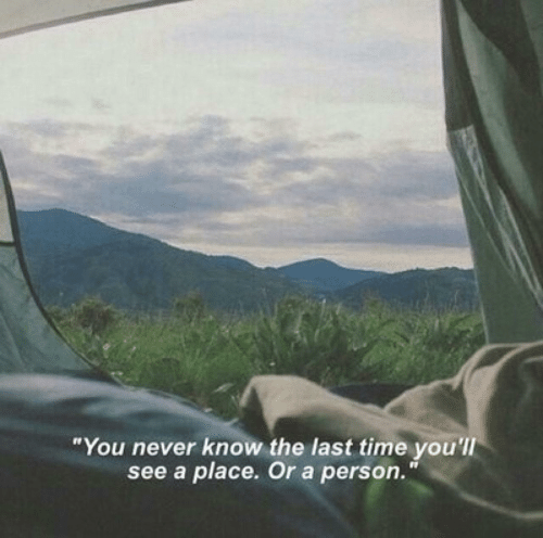 you never know: You never know the last time you  see a place. Or a person.