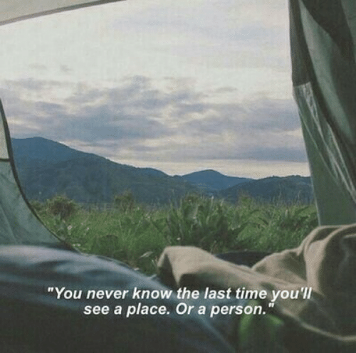 """you never know: """"You never know the last time you'lI  see a place. Or a person."""""""
