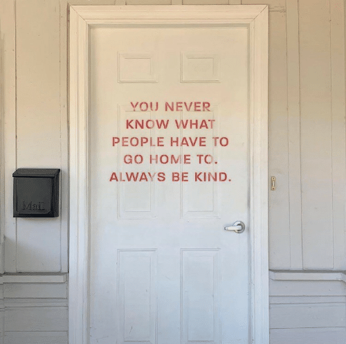 you never know: YOU NEVER  KNOW WHAT  PEOPLE HAVE TO  GO HOME TO.  ALWAYS BE KIND.  MI