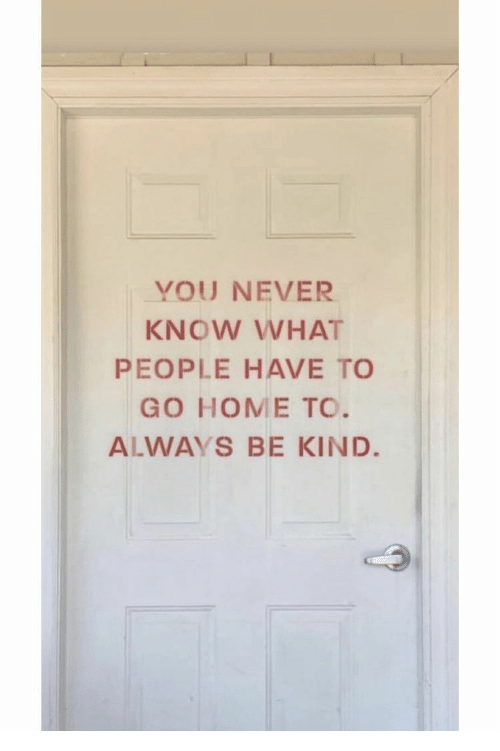Home, Never, and You: YOU NEVER  KNOW WHAT  PEOPLE HAVE TO  GO HOME TO.  ALWAYS BE KIND.