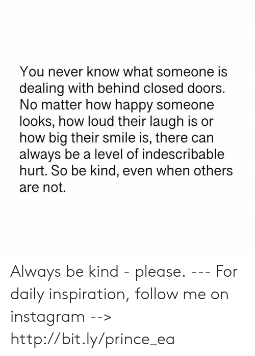 you never know: You never know what someone is  dealing with behind closed doors.  No matter how happy someone  looks, how loud their laugh is or  how big their smile is, there can  always be a level of indescribable  hurt. So be kind, even when others  are not. Always be kind - please. --- For daily inspiration, follow me on instagram --> http://bit.ly/prince_ea