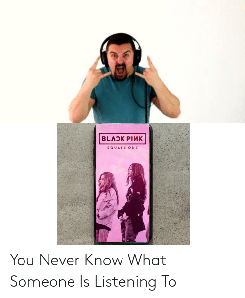 you never know: You Never Know What Someone Is Listening To