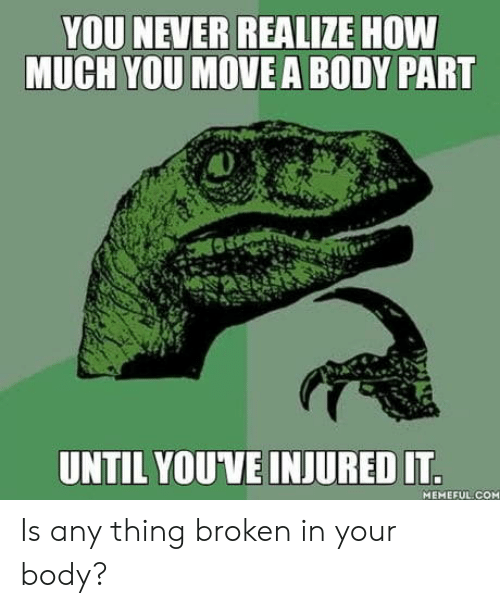body part: YOU NEVER REALIZE HOW  MUCH YOU MOVE A BODY PART  UNTIL YOUVE INJURED IT  MEMEFUL COM Is any thing broken in your body?