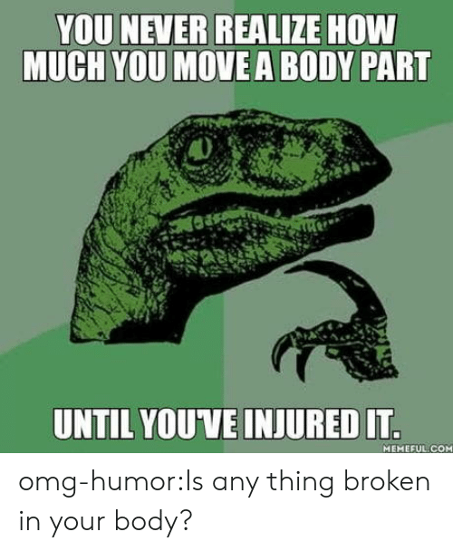 body part: YOU NEVER REALIZE HOW  MUCH YOU MOVE A BODY PART  UNTIL YOUVE INJURED IT  MEMEFUL COM omg-humor:Is any thing broken in your body?