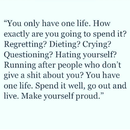 """Dieting: You only have one life. How  exactly are you going to spend it?  Regretting? Dieting? Crying?  Questioning? Hating yourself?  Running after people who don't  give a shit about you? You have  one life. Spend it well, go out and  live. Make yourself proud.""""  CS"""