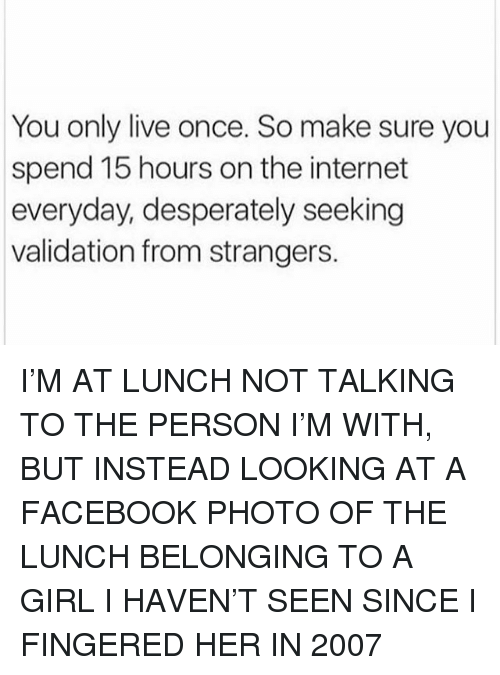 Fingered: You only live once. So make sure you  spend 15 hours on the internet  everyday, desperately seeking  validation from strangers. I'M AT LUNCH NOT TALKING TO THE PERSON I'M WITH, BUT INSTEAD LOOKING AT A FACEBOOK PHOTO OF THE LUNCH BELONGING TO A GIRL I HAVEN'T SEEN SINCE I FINGERED HER IN 2007