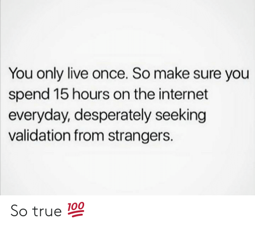 Live Once: You only live once. So make sure you  spend 15 hours on the internet  everyday, desperately seeking  validation from strangers. So true 💯