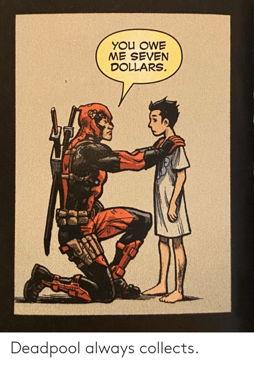Deadpool, Seven, and You: YOU OWE  ME SEVEN  DOLLARS Deadpool always collects.