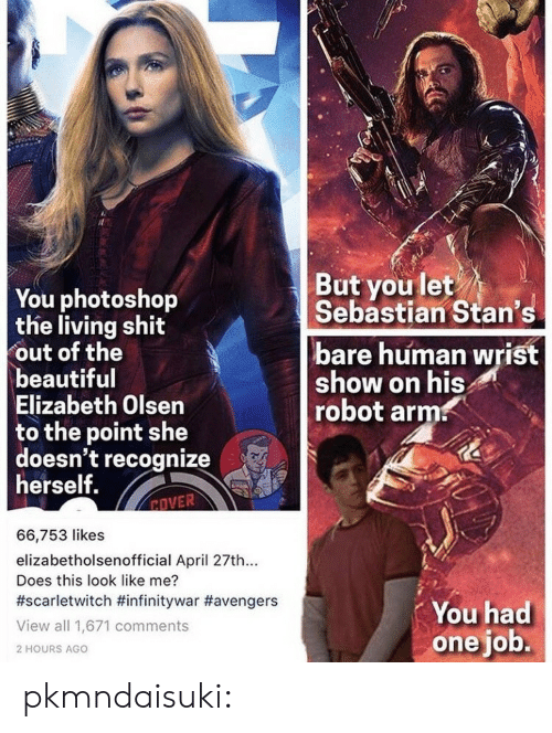 Stans: You photoshop  the living shit  out of the  beautiful  Elizabeth Olsen  to the point she  doesn't recognize  herself.  But you let  Sebastian Stan's  bare human wrist  show on his  robot arm  EOVER  66,753 likes  elizabetholsenofficial April 27th...  Does this look like me?  #scarletwitch #infinitywar #avengers  View all 1,671 comments  2 HOURS AGO  You had  one job. pkmndaisuki: