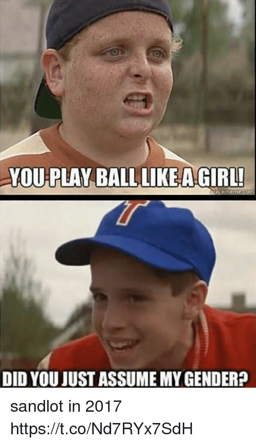 Genderism: YOU PLAY BALL LIKEA GIRL  DID YOU JUST ASSUME MY GENDER? sandlot in 2017 https://t.co/Nd7RYx7SdH