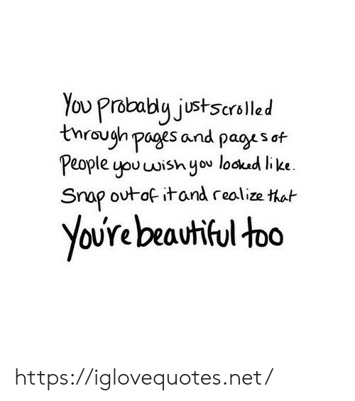Beautiful, Pages, and Net: You Prabably justscrolled  tnraugh pages and pagys of  People you wish you lockud like  Snap outof itand realize that  YoUre beautiful too https://iglovequotes.net/