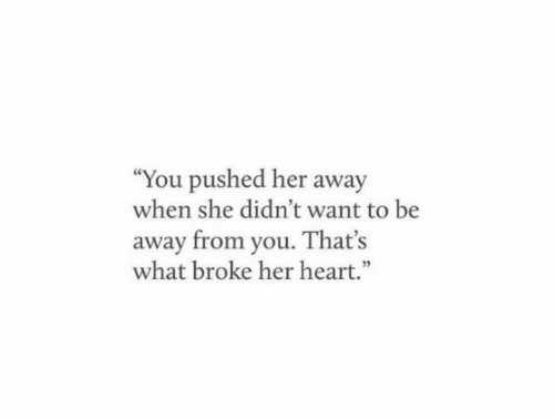 """Heart, Her, and She: """"You pushed her away  when she didn't want to be  away from you. That's  what broke her heart."""""""