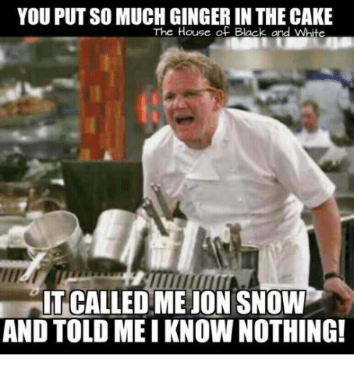 gingerly: YOU PUT SO MUCH GINGER IN THE CAKE  The House of Black and Whte  IT CALLEDMEJON SNOW  AND TOLD MEI KNOWNOTHING!