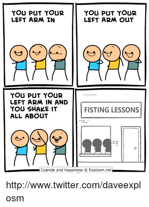 Fisting: YOU PUT YOUR  LEFT ARM IN  YOU PUT YOUR  LEFT ARM OUT  YOU PUT YOUR  LEFT ARM IN AND  YOU SHAKE IT  ALL ABOUT  FISTING LESSONS  Cyanide and HappinessExplosm.net http://www.twitter.com/daveexplosm