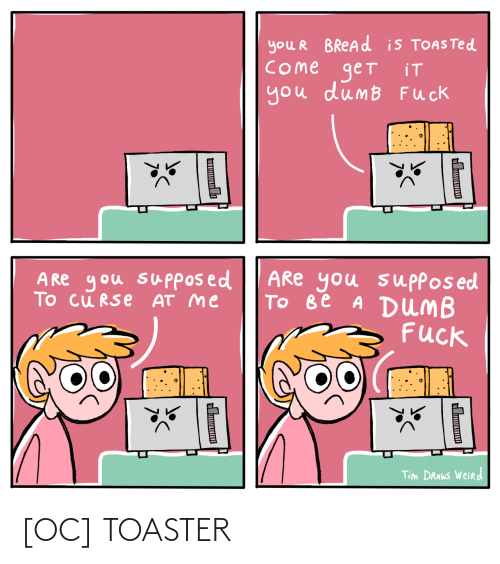 tim: you R BREAD is TOASTED  COme get  you dumB Fuck  iT  ARe you suppos ed  Tо ве A DUMB  Fuck  A Re you supposed  To cu RSe AT me  Tim DRAWS Weird  Ш  н [OC] TOASTER