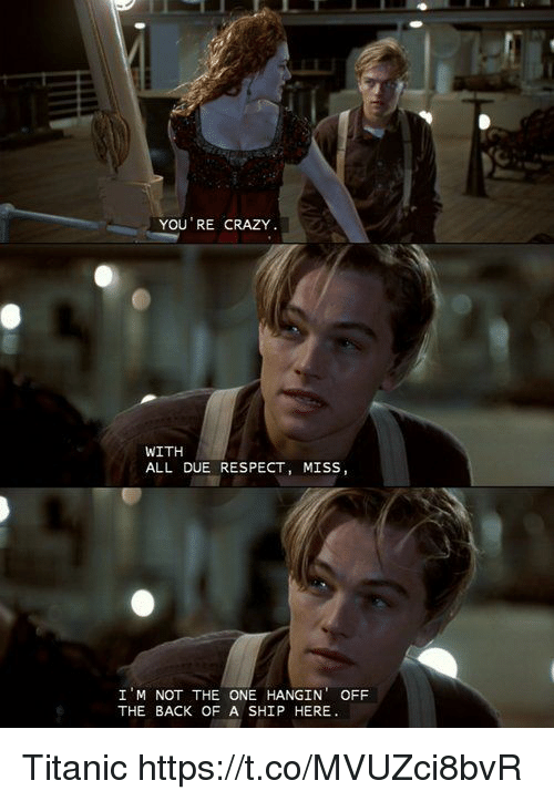 i m not: YOU RE CRAZY  WITH  ALL DUE RESPECT, MISS,  I M NOT THE ONE HANGIN OFF  THE BACK OF A SHIP HERE Titanic https://t.co/MVUZci8bvR