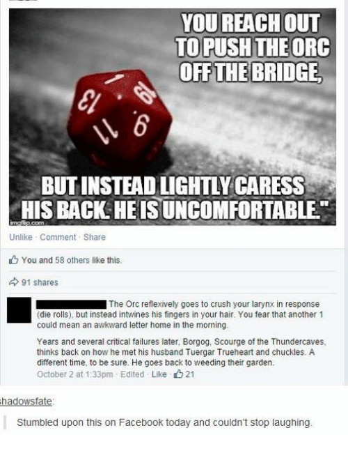 homed: YOU REACH oUT  TO PUSH THEORC  OFF THE BRIDGE  BUT INSTEAD LIGHTLY CARESS  HIS BACK HEIS UNCOMFORTABLE  Unlike Comment Share  You and 58 others like this.  91 shares  ■ The Orc reflexively goes to crush your larynx in response  (die rolls), but instead intwines his fingers in your hair. You fear that another 1  could mean an awkward letter home in the morning.  Years and several critical failures later, Borgog, Scourge of the Thundercaves,  thinks back on how he met his husband Tuergar Trueheart and chuckles. A  different time, to be sure. He goes back to weeding their garden.  October 2 at 1:33pm-Edited . Like 21  hadowsfate  Stumbled upon this on Facebook today and couldn't stop laughing