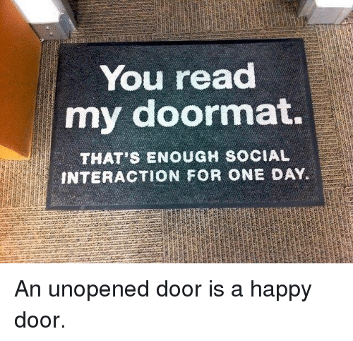 Dank, Happy, and 🤖: You read  my doormat.  THAT'S ENOUGH SOCIAL  INTERACTION FOR ONE DAY. An unopened door is a happy door.