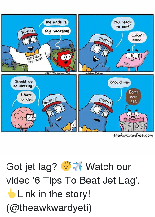 time zones: You ready  to eat?  We made it!  TSTYay, vacation!  l...don't  know..  TOURIST  DIFFERENT  TIME ZONE  02017 The Aukward Yet  thewkuardYetieom  Should we  be sleeping?  Should we-  l have  no idea  Don't  even  ask.  TOURIST  TOURIST  theAwkwardYeti.com Got jet lag? 😴✈️ Watch our video '6 Tips To Beat Jet Lag'. 👆Link in the story! (@theawkwardyeti)