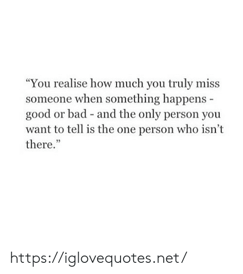 """Bad, Good, and How: """"You realise how much you truly miss  someone when something happens -  good or bad and the only person you  want to tell is the one person who isn't  there."""" https://iglovequotes.net/"""