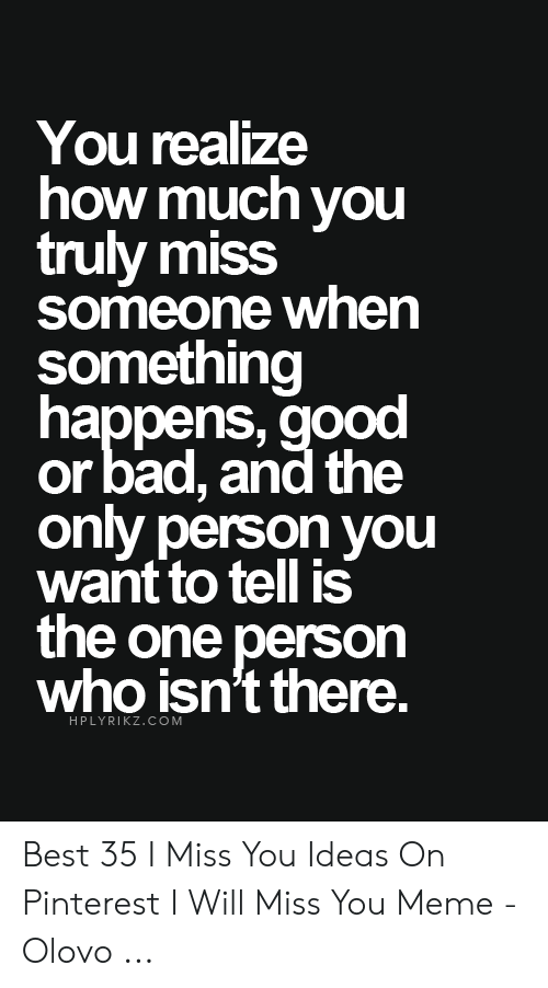 miss you meme: You realize  how much you  truly miss  someone whern  something  happens, good  or bad, and the  only person you  want to tell is  the one person  who isn't there.  HPLYRIKZ.COM Best 35 I Miss You Ideas On Pinterest I Will Miss You Meme - Olovo ...
