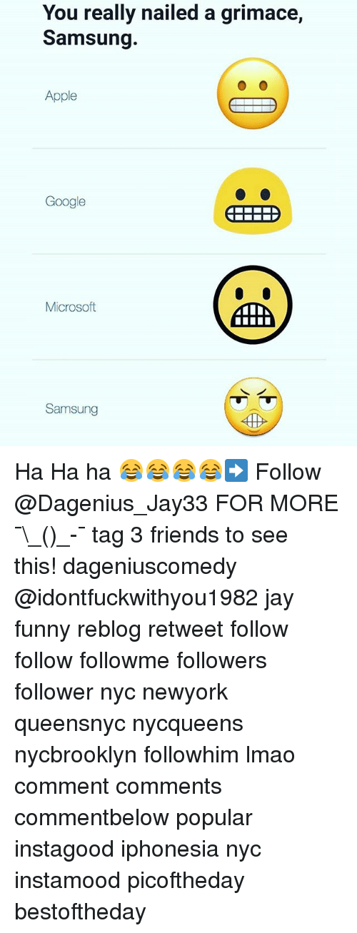 Apple, Friends, and Funny: You really nailed a grimace,  Samsung.  Apple  Google  Microsoft  Samsung Ha Ha ha 😂😂😂😂➡️ Follow @Dagenius_Jay33 FOR MORE ¯\_(ツ)_-¯ tag 3 friends to see this! dageniuscomedy @idontfuckwithyou1982 jay funny reblog retweet follow follow followme followers follower nyc newyork queensnyc nycqueens nycbrooklyn followhim lmao comment comments commentbelow popular instagood iphonesia nyc instamood picoftheday bestoftheday