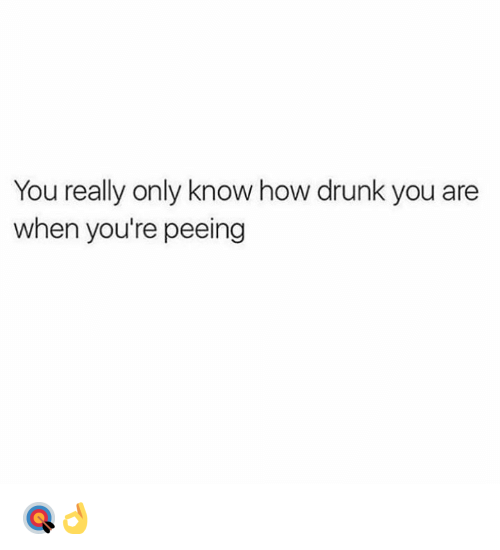 Drunk, Hood, and How: You really only know how drunk you are  when you're peeing 🎯👌
