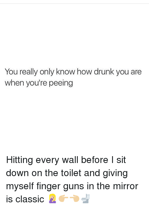 Drunk, Guns, and Memes: You really only know how drunk you are  when you're peeing Hitting every wall before I sit down on the toilet and giving myself finger guns in the mirror is classic 🤦🏼‍♀️👉🏼👈🏼🚽