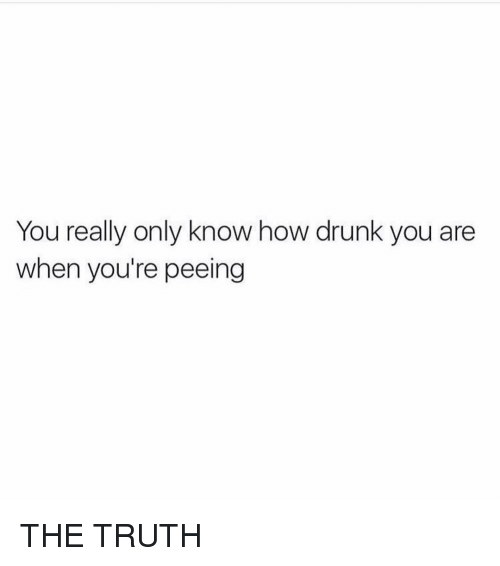 Drunk, Girl Memes, and Truth: You really only know how drunk you are  when you're peeing THE TRUTH