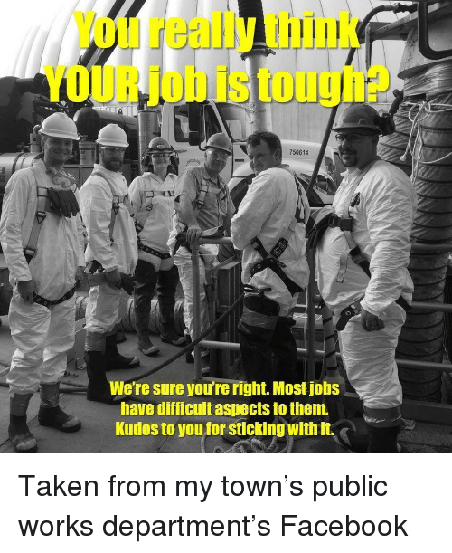 Facebook, Taken, and Jobs: You really think  YOUR job is tough?  750614  We're sure you're right. Most jobs  bave düficuit aspects to them  Kudos to you for sticking with it. Taken from my town's public works department's Facebook
