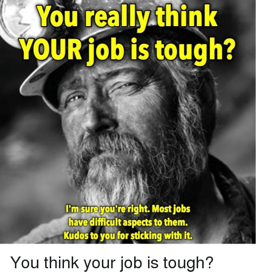 Jobs, Tough, and Job: You really think  YOUR job is tough?  I'm sureyou re right. Most jobs  have difficult aspects to them.  Kudos to you for sticking with it. <p>You think your job is tough?</p>