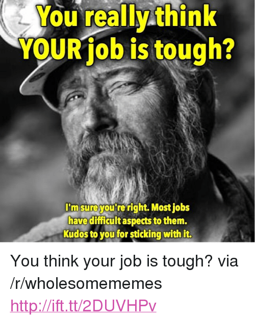 """Http, Jobs, and Tough: You really think  YOUR job is tough?  I'm sureyou re right. Most jobs  have difficult aspects to them.  Kudos to you for sticking with it. <p>You think your job is tough? via /r/wholesomememes <a href=""""http://ift.tt/2DUVHPv"""">http://ift.tt/2DUVHPv</a></p>"""