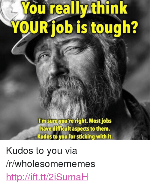 """Http, Jobs, and Tough: You really think  YOUR job is tough?  I'm sureyou re right. Most jobs  have diicultaspects to them.  Kudos to you for sticking with it. <p>Kudos to you via /r/wholesomememes <a href=""""http://ift.tt/2iSumaH"""">http://ift.tt/2iSumaH</a></p>"""