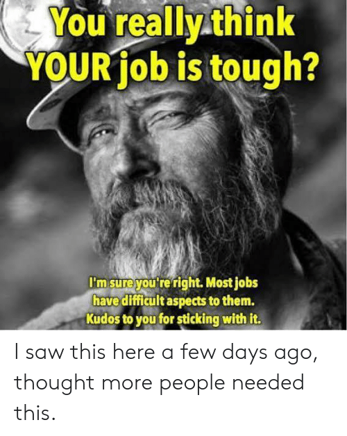 Saw, Jobs, and Tough: You really think  YOUR job is tough?  I'm sureyou'tre right. Most jobs  have difficult aspects to them.  Kudos to you for sticking with it I saw this here a few days ago, thought more people needed this.