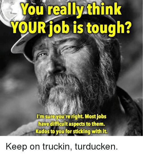Jobs, Tough, and Job: You really think  YOUR job is tough?  I'msureyou re right. Most jobs  have difficult aspects to them.  Kudos to you for sticking with it. Keep on truckin, turducken.
