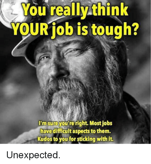 Jobs, Tough, and Think: You really think  YOURiob is tough?  I'm sureyou're right. Most jobs  have difficult aspects to them.  Kudos to you for sticking with it. <p>Unexpected.</p>