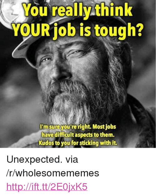 """Http, Jobs, and Tough: You really think  YOURiob is tough?  I'm sureyou're right. Most jobs  have difficult aspects to them.  Kudos to you for sticking with it. <p>Unexpected. via /r/wholesomememes <a href=""""http://ift.tt/2E0jxK5"""">http://ift.tt/2E0jxK5</a></p>"""