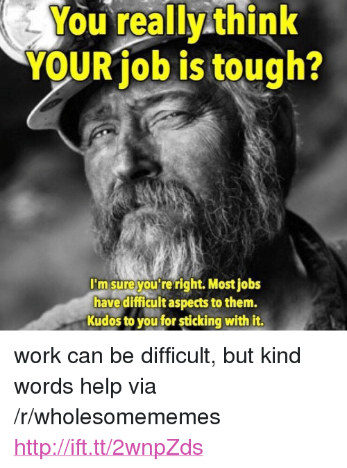 """Work, Help, and Http: You really think  YOURiob is tough?  I'm sureyou'reright. Most jobs  have difficult aspects to them.  Kudos to you for sticking with it. <p>work can be difficult, but kind words help via /r/wholesomememes <a href=""""http://ift.tt/2wnpZds"""">http://ift.tt/2wnpZds</a></p>"""