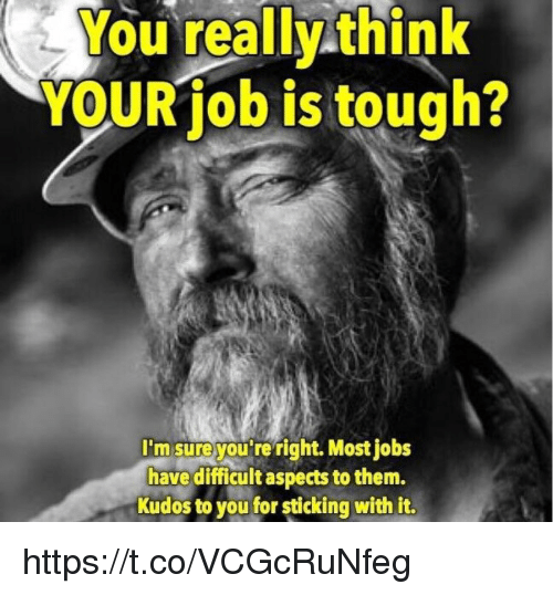 Memes, Jobs, and Tough: You really think  YOURiob is tough?  'm sure you reright. Most jobs  have difficult aspects to them.  Kudos to you for sticking with it. https://t.co/VCGcRuNfeg