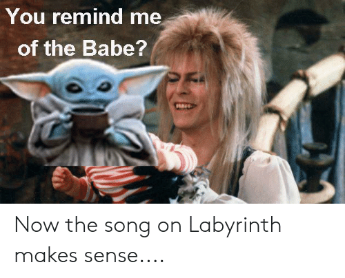 Labyrinth: You remind me  of the Babe? Now the song on Labyrinth makes sense....