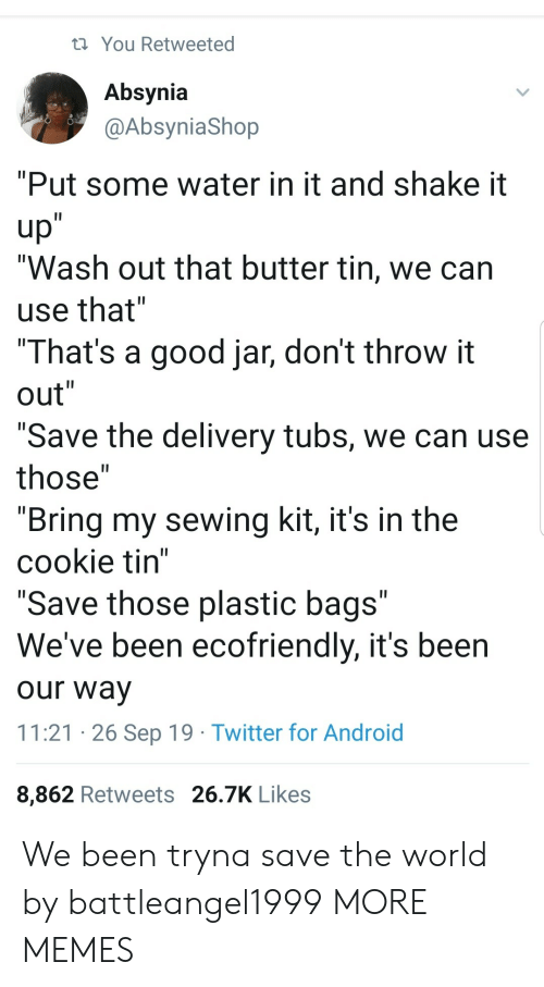 """jar: You Retweeted  Absynia  @AbsyniaShop  """"Put some water in it and shake it  up""""  """"Wash out that butter tin, we can  II  use that""""  """"That's a good jar, don't throw it  out""""  II  II  """"Save the delivery tubs, we can use  II  those""""  """"Bring my sewing kit, it's in the  cookie tin""""  """"Save those plastic bags""""  We've been ecofriendly, it's been  II  our way  11:21 26 Sep 19 Twitter for Android  8,862 Retweets 26.7K Likes We been tryna save the world by battleangel1999 MORE MEMES"""