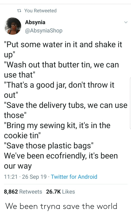 """jar: You Retweeted  Absynia  @AbsyniaShop  """"Put some water in it and shake it  up""""  """"Wash out that butter tin, we can  II  use that""""  """"That's a good jar, don't throw it  out""""  II  II  """"Save the delivery tubs, we can use  II  those""""  """"Bring my sewing kit, it's in the  cookie tin""""  """"Save those plastic bags""""  We've been ecofriendly, it's been  II  our way  11:21 26 Sep 19 Twitter for Android  8,862 Retweets 26.7K Likes We been tryna save the world"""